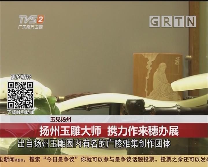 玉见扬州:扬州玉雕大师 携力作来穗办展