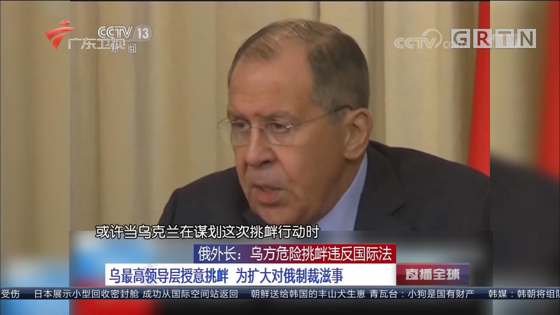 俄外长:乌方危险挑衅违反国际法 乌最高领导层授意挑衅 为扩大对俄制裁滋事