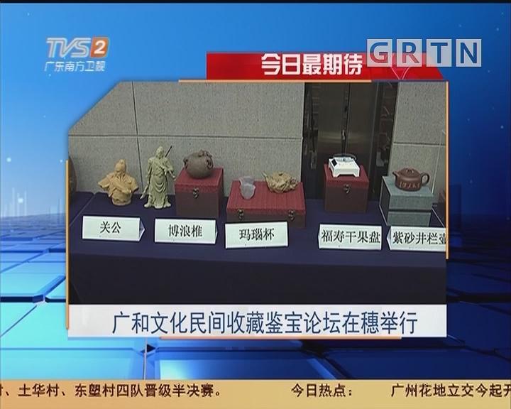 今日最期待:广和文化民间收藏鉴宝论坛在穗举行