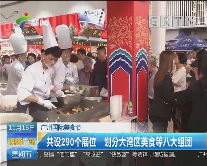 广州国际美食节:共设290个展位 划分大湾区美食等八大组团