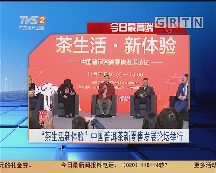 """今日最高端:""""茶生活新体验""""中国普洱茶新零售发展论坛举行"""