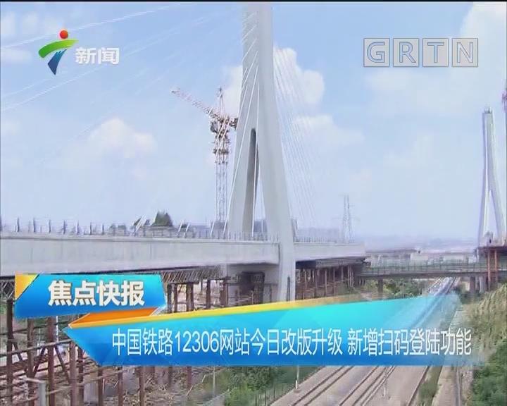 中国铁路12306网站今日改版升级 新增扫码登陆功能