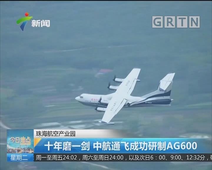 珠海航空产业园:十年磨一剑 中航通飞成功研制AG600