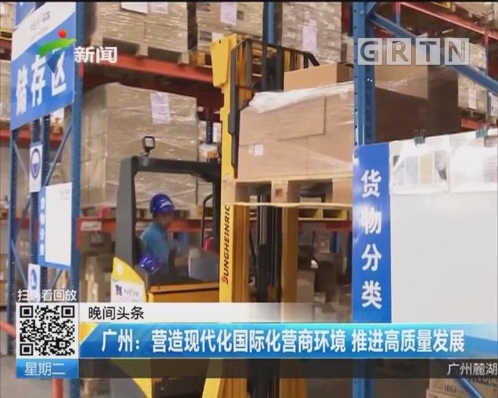 广州:营造现代化国际化营商环境 推进高质量发展