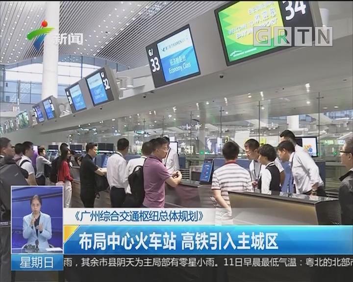 《广州综合交通枢纽总体规划》:布局中心火车站 高铁引入主城区