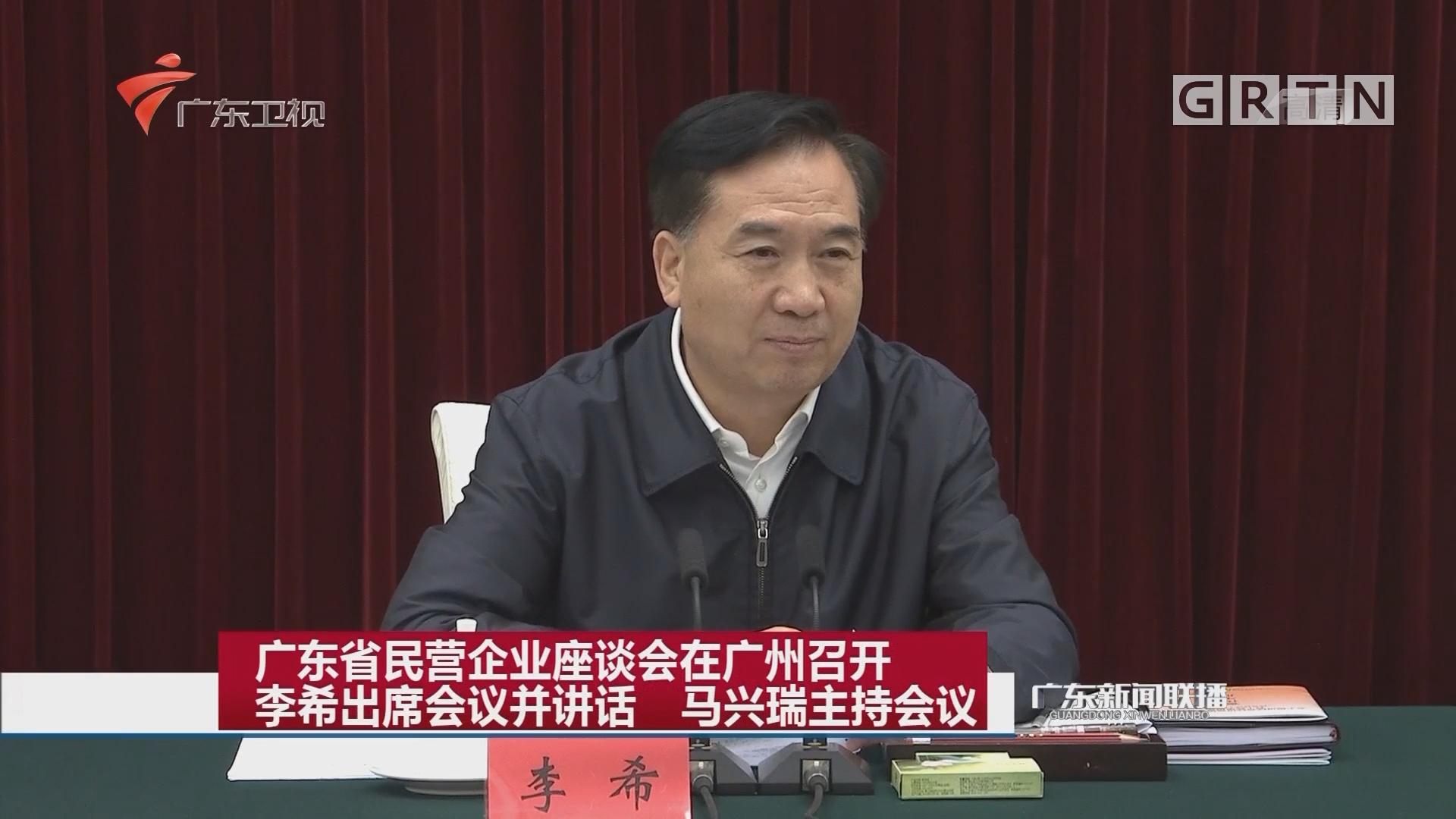 广东省民营企业座谈会在广州召开 李希出席会议并讲话 马兴瑞主持会议