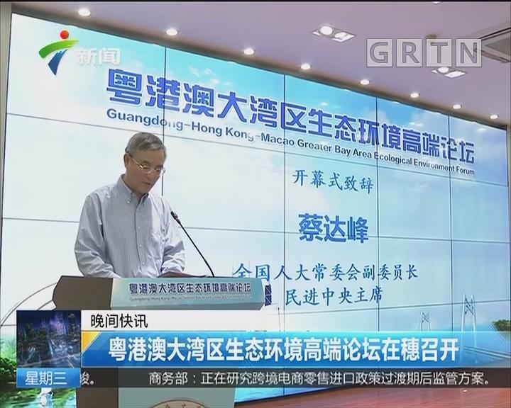 粤港澳大湾区生态环境高端论坛在穗召开