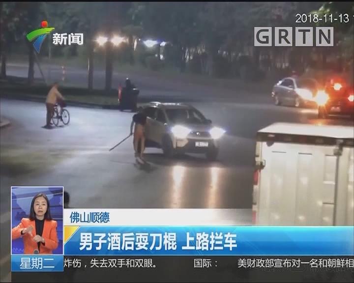 佛山顺德:男子酒后耍刀棍 上路拦车