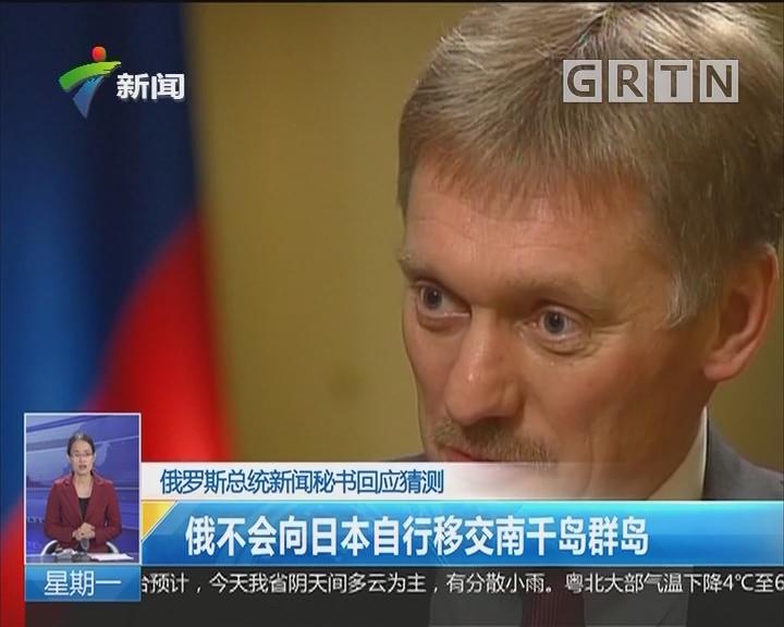 俄罗斯总统新闻秘书回应猜测:俄不会向日本自行移交南千岛群岛