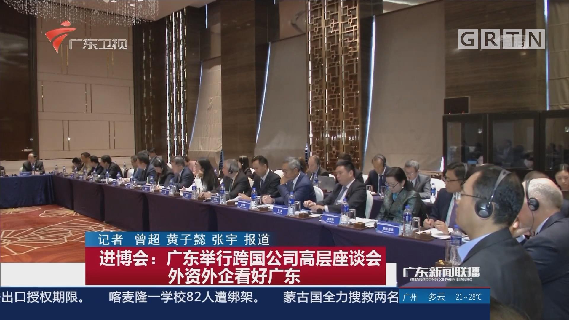进博会:广东举行跨国公司高层座谈会 外资外企看好广东