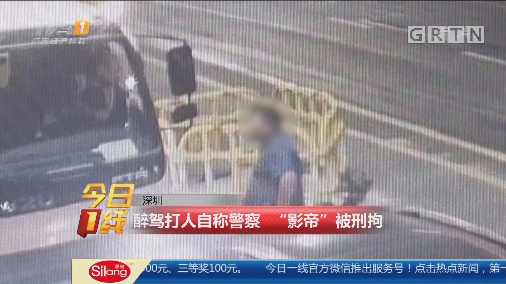 """深圳:醉驾打人自称警察 """"影帝""""被刑拘"""