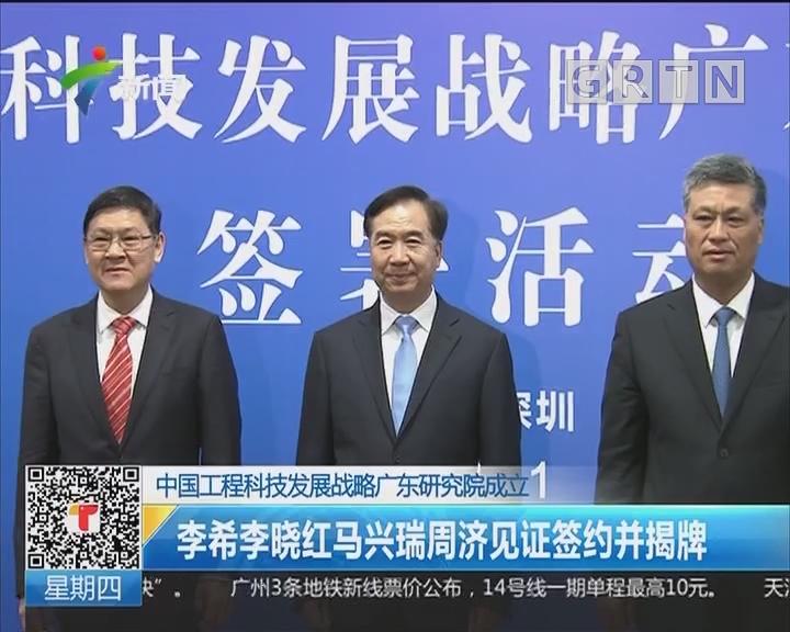 中国工程科技发展战略广东研究院成立:李希李晓红马兴瑞周济见证签约并揭牌