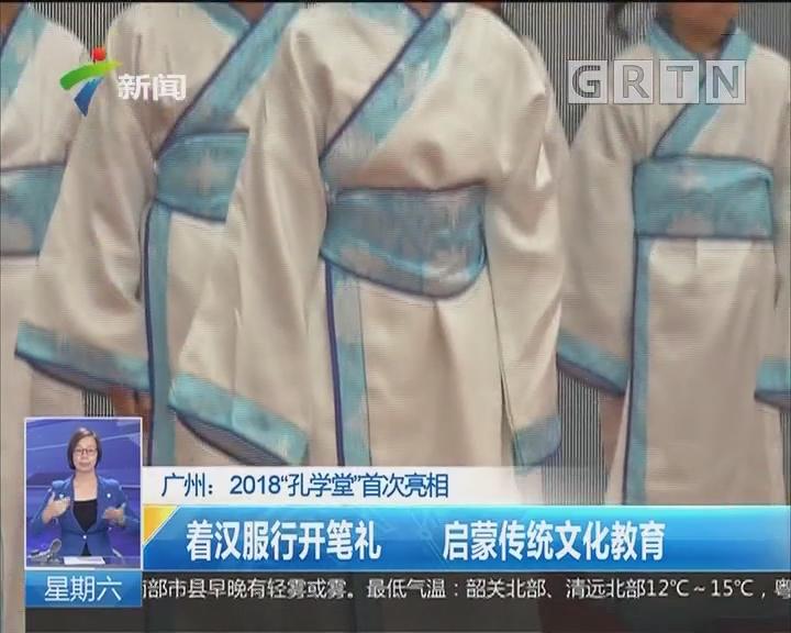 """广州:2018""""孔学堂""""首次亮相 着汉服行开笔礼 启蒙传统文化教育"""