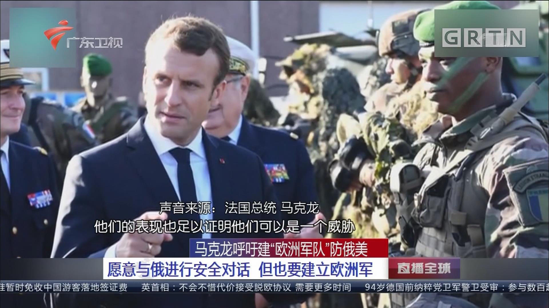 """马克龙呼吁建""""欧洲军队""""防俄美:愿意与俄进行安全对话 但也要建立欧洲军"""