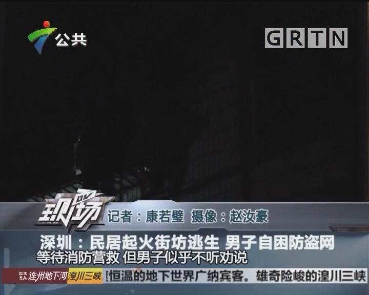 深圳:民居起火街坊逃生 男子自困防盗网