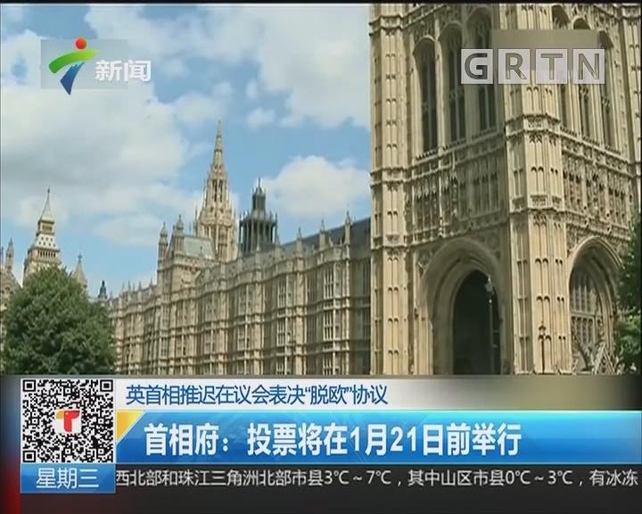 """英首相推迟在议会表决""""脱欧""""协议 首相府:投票将在1月21日前举行"""