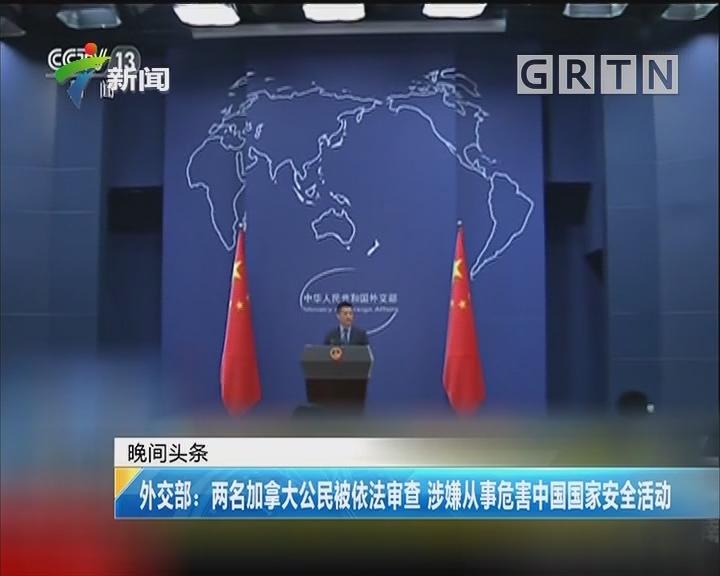 外交部:两名加拿大公民被依法审查 涉嫌从事危害中国国家安全活动
