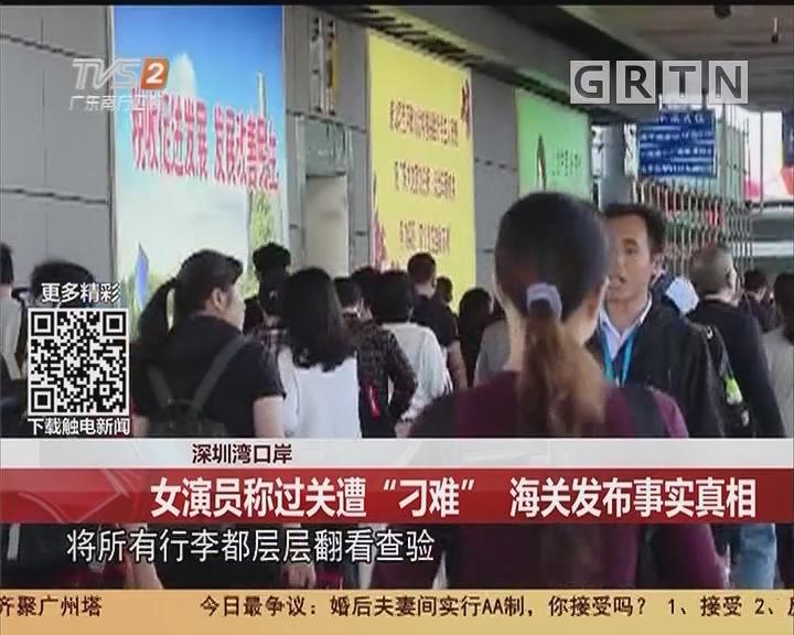 """深圳湾口岸:女演员称过关遭""""刁难"""" 海关发布事实真相"""