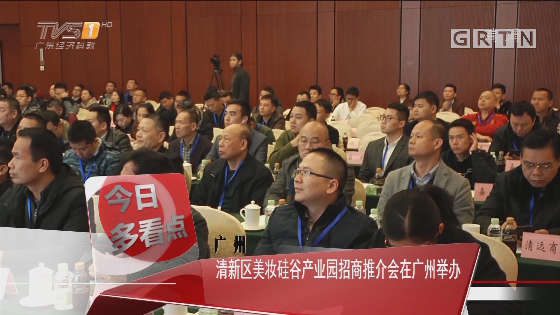 广州:清新区美妆硅谷产业园招商推介会在广州举办