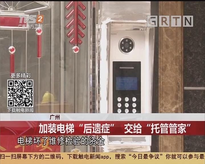 """广州:加装电梯""""后遗症"""" 交给""""托管管家"""""""