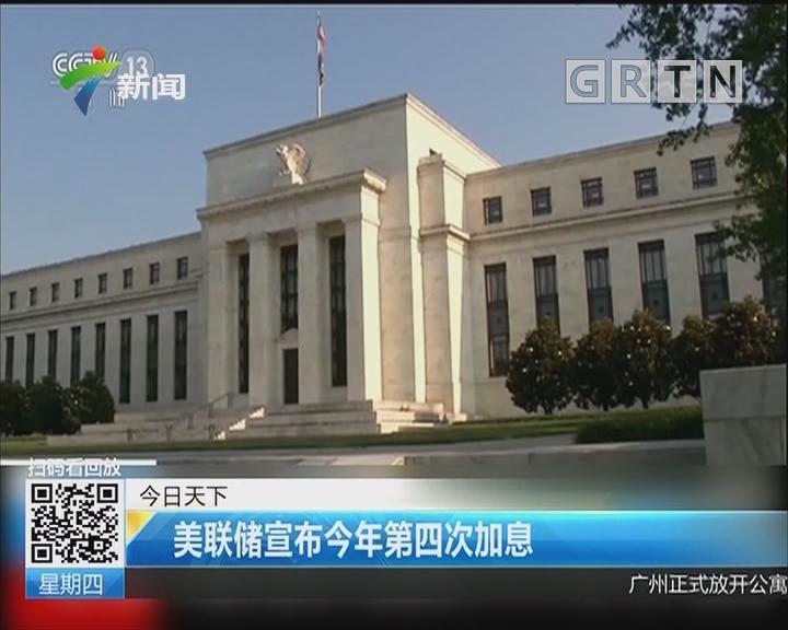 美联储宣布今年第四次加息