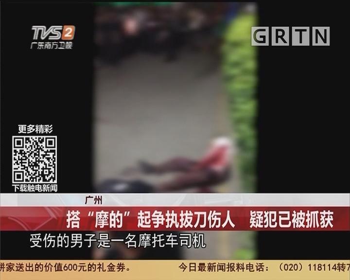 """广州:搭""""摩的""""起争执拔刀伤人 疑犯已被抓获"""