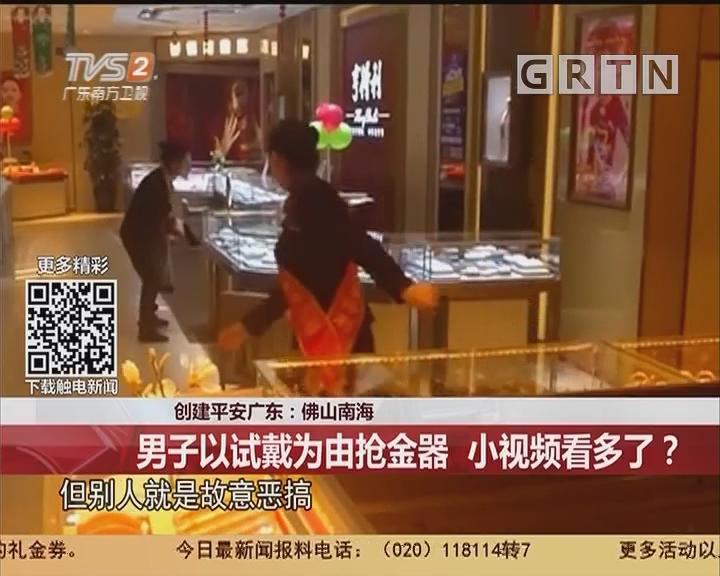 创建平安广东:佛山南海 男子以试戴为由抢金器 小视频看多了?
