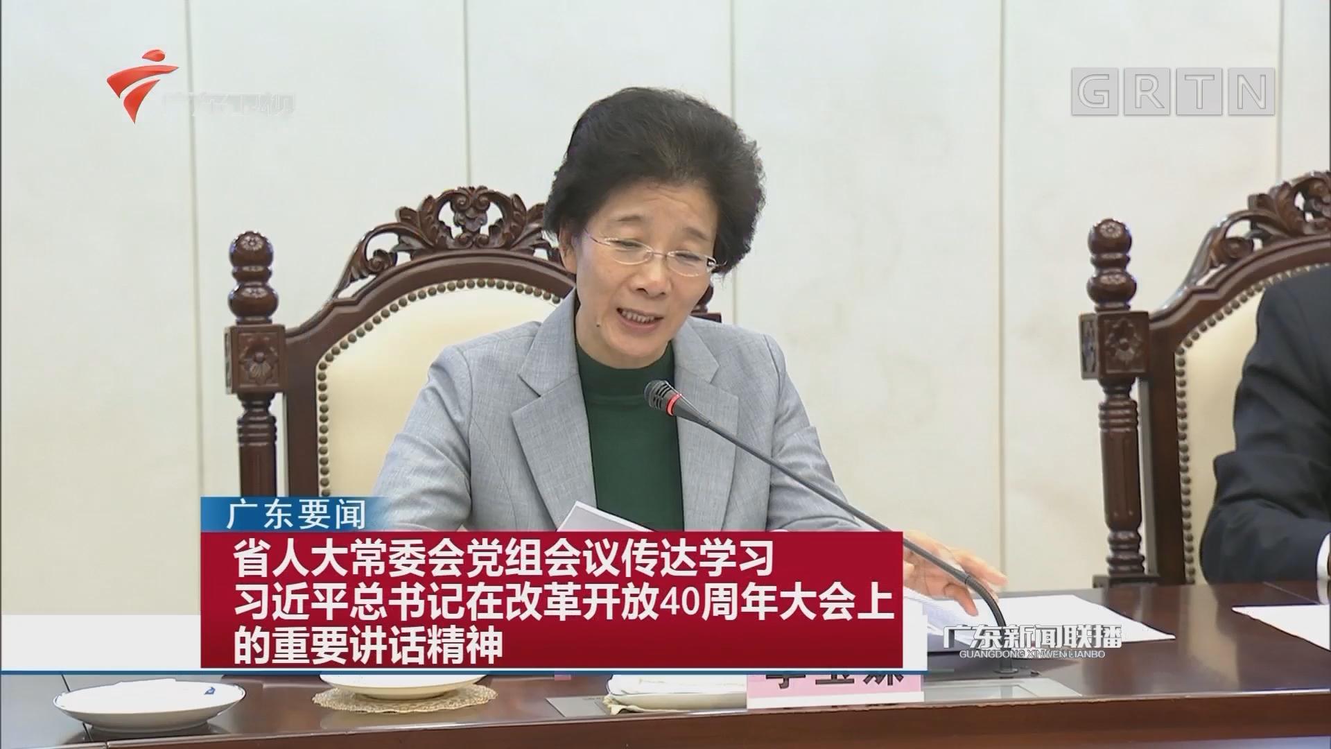 省人大常委会党组会议传达学习习近平总书记在改革开放40周年大会上的重要讲话精神