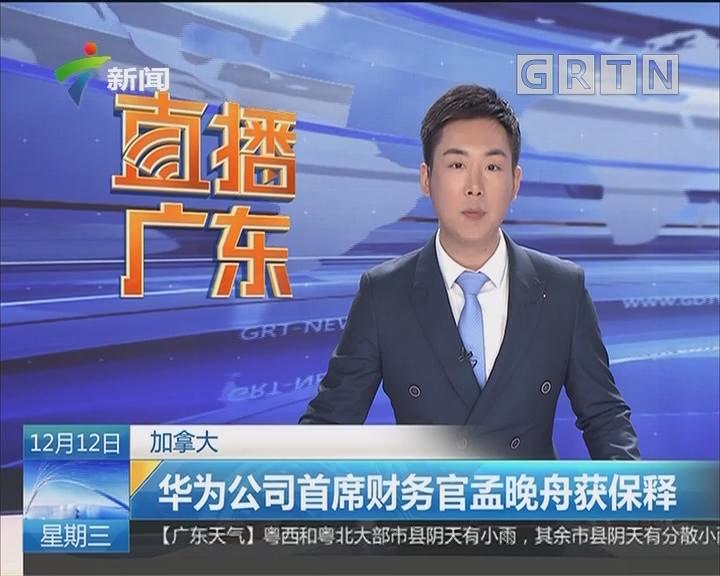 加拿大:华为公司首席财务官孟晚舟获保释