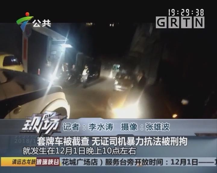 套牌车被截查 无证司机暴力抗法被刑拘