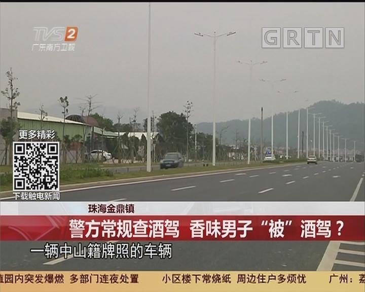 """珠海金鼎镇:警方常规查酒驾 香味男子""""被""""酒驾?"""