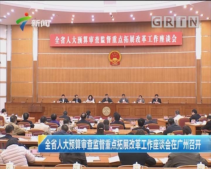 全省人大预算审查监督重点拓展改革工作座谈会在广州召开