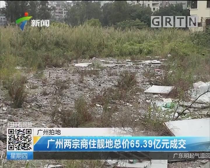 广州拍地:广州两宗商住靓地总价65.39亿元成交