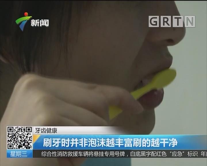 牙齿健康:刷牙时并非泡沫越丰富刷的越干净