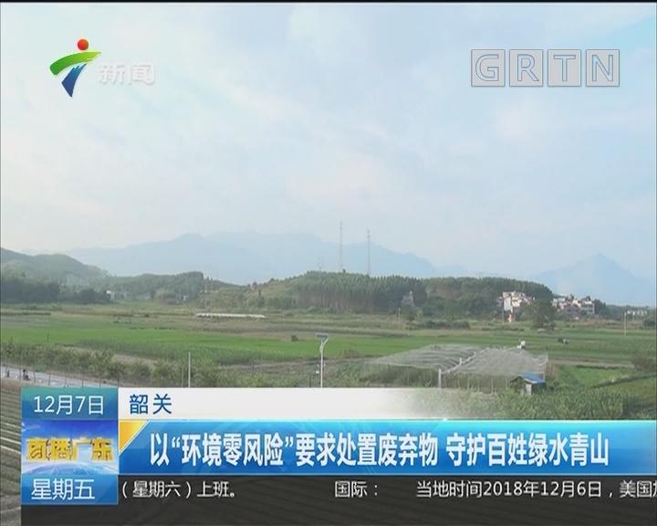 """韶关:以""""环境零风险""""要求处置废弃物 守护百姓绿水青山"""
