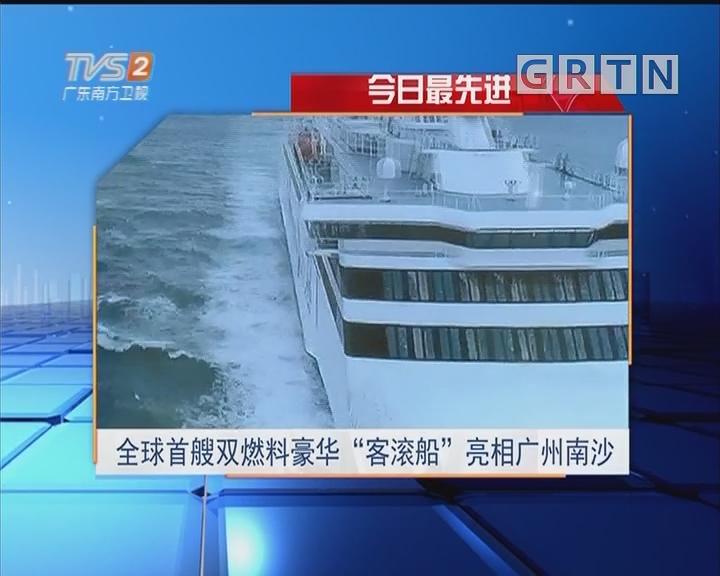 """今日最先进:全球首艘双燃料豪华""""客滚船""""亮相广州南沙"""