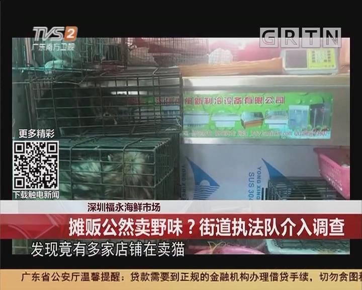 深圳福永海鲜市场:摊贩公然卖野味?街道执法队介入调查