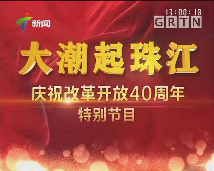 大潮起珠江——庆祝改革开放40周年特别节目
