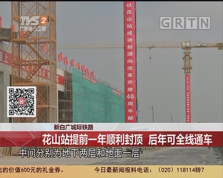 新白广城际铁路:花山站提前一年顺利封顶 后年可全线通车