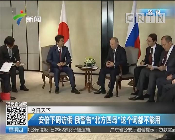"""安倍下周访俄 俄警告""""北方四岛""""这个词都不能用"""