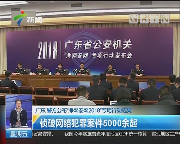 """广东 警方公布""""净网安网2018""""专项行动成果:侦破网络犯罪案件5000余起"""