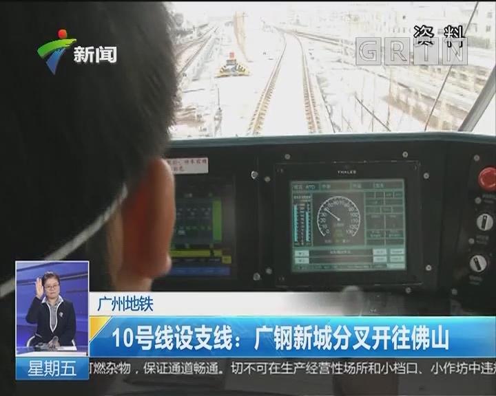 广州地铁 10号线设支线:广钢新城分叉开往佛山
