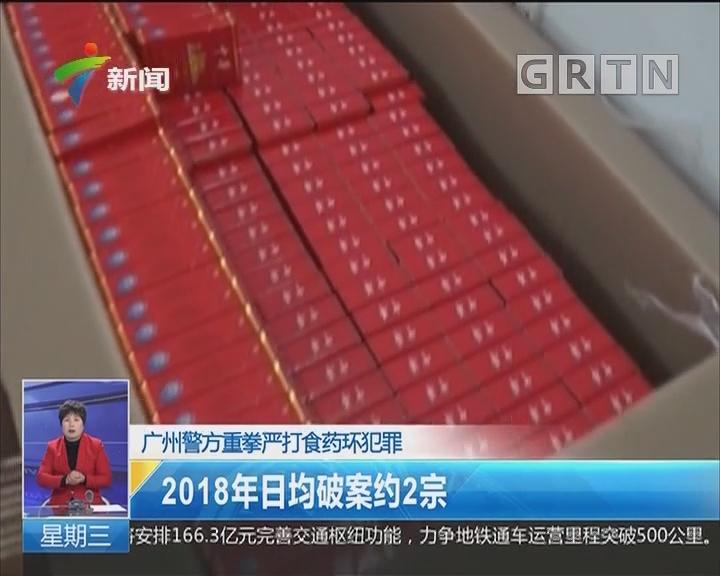 广州警方重拳严打食药环犯罪:2018年日均破案约2宗