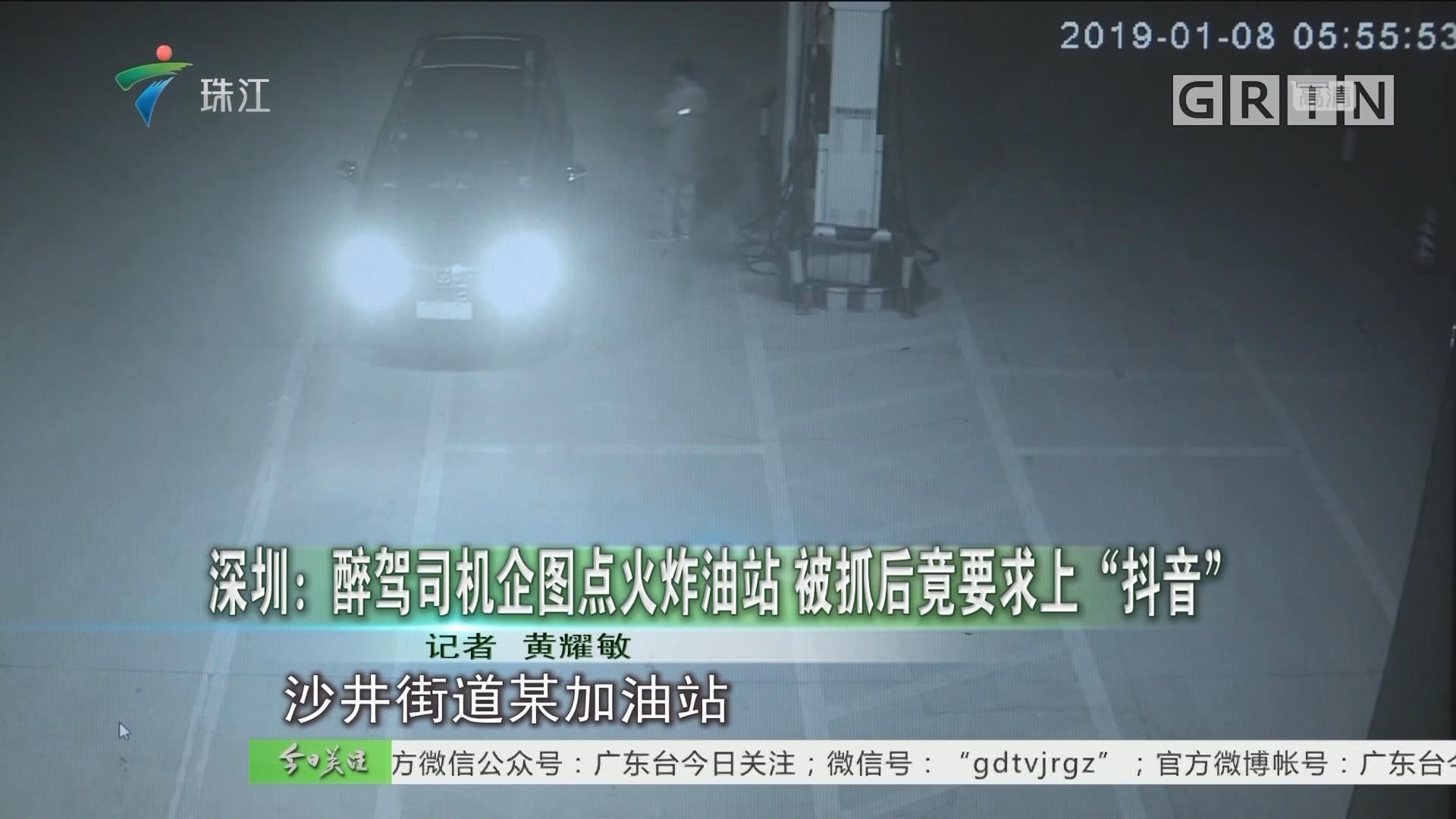 """深圳:醉驾司机企图点火炸油站 被抓后竟要求上""""抖音"""""""