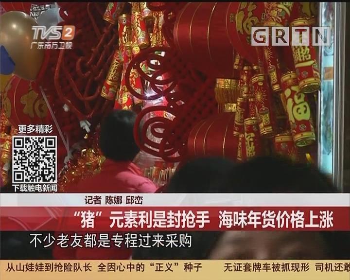 """寻找广府年味:一德路 """"猪""""元素利是封抢手 海味年货价格上涨"""