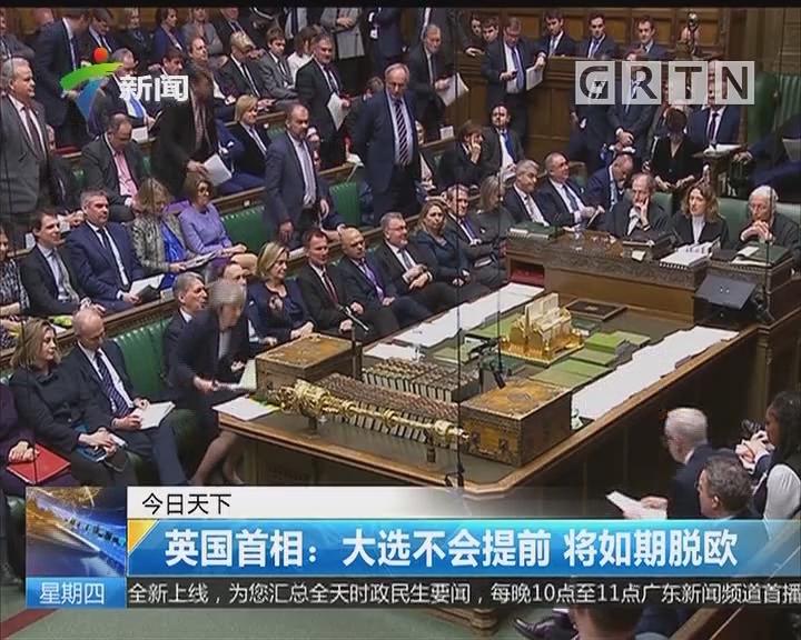 英国首相:大选不会提前 将如期脱欧