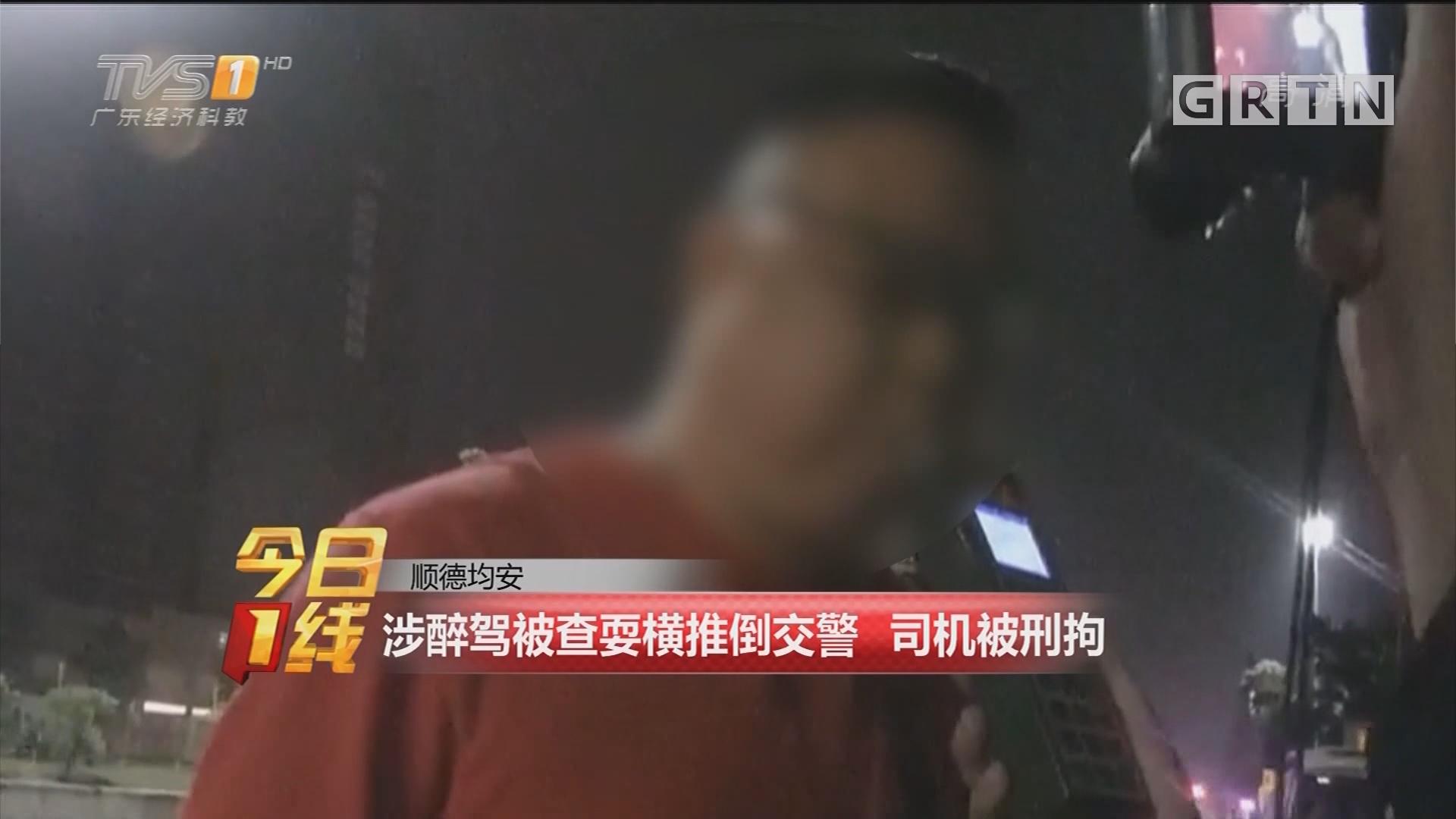 顺德均安:涉醉驾被查耍横推倒交警 司机被刑拘