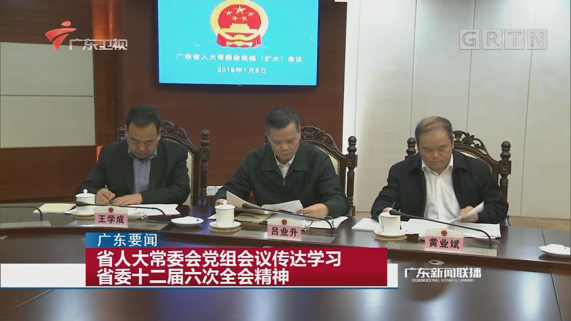 省人大常委会党组会议传达学习省委十二届六次全会精神