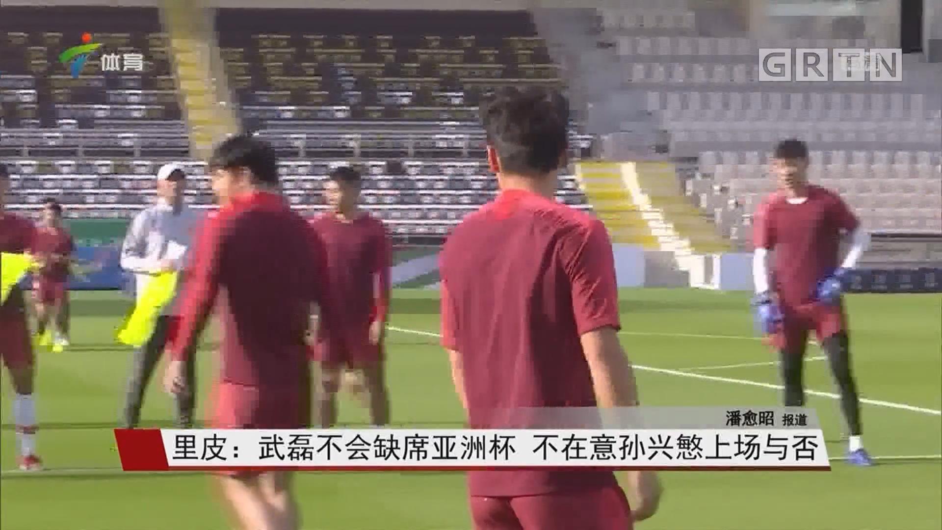 里皮:武磊不会缺席亚洲杯 不在意孙兴慜上场与否