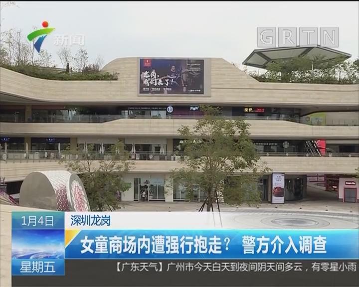 深圳龙岗:女童商场内遭强行抱走?警方介入调查